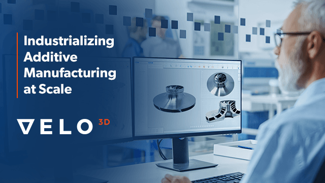 How VELO3D is Creating a Repeatable, Reliable, and Scalable Model for Additive Manufacturing