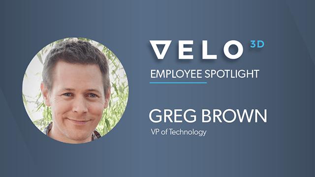 Velo3D Employee Spotlight: Greg Brown, VP of Technology